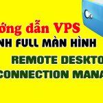 Hướng dẫn chỉnh full màn hình VPS trên phần mềm quản lý VPS Remote Desktop Connection Manager